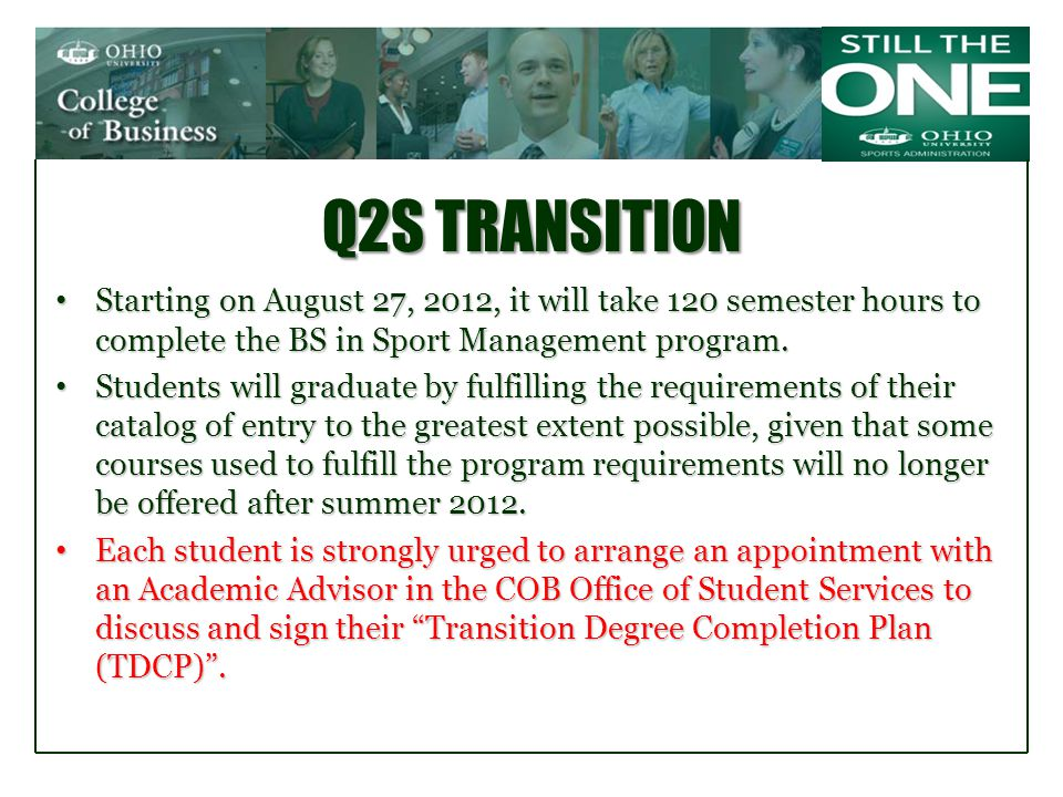 Q2S TRANSITION Starting on August 27, 2012, it will take 120 semester hours to complete the BS in Sport Management program.