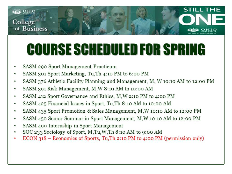 COURSE SCHEDULED FOR SPRING SASM 290 Sport Management Practicum SASM 290 Sport Management Practicum SASM 301 Sport Marketing, Tu,Th 4:10 PM to 6:00 PM SASM 301 Sport Marketing, Tu,Th 4:10 PM to 6:00 PM SASM 376 Athletic Facility Planning and Management, M, W 10:10 AM to 12:00 PM SASM 376 Athletic Facility Planning and Management, M, W 10:10 AM to 12:00 PM SASM 391 Risk Management, M,W 8:10 AM to 10:00 AM SASM 391 Risk Management, M,W 8:10 AM to 10:00 AM SASM 412 Sport Governance and Ethics, M,W 2:10 PM to 4:00 PM SASM 412 Sport Governance and Ethics, M,W 2:10 PM to 4:00 PM SASM 425 Financial Issues in Sport, Tu,Th 8:10 AM to 10:00 AM SASM 425 Financial Issues in Sport, Tu,Th 8:10 AM to 10:00 AM SASM 435 Sport Promotion & Sales Management, M,W 10:10 AM to 12:00 PM SASM 435 Sport Promotion & Sales Management, M,W 10:10 AM to 12:00 PM SASM 450 Senior Seminar in Sport Management, M,W 10:10 AM to 12:00 PM SASM 450 Senior Seminar in Sport Management, M,W 10:10 AM to 12:00 PM SASM 490 Internship in Sport Management SASM 490 Internship in Sport Management SOC 233 Sociology of Sport, M,Tu,W,Th 8:10 AM to 9:00 AM SOC 233 Sociology of Sport, M,Tu,W,Th 8:10 AM to 9:00 AM ECON 318 – Economics of Sports, Tu,Th 2:10 PM to 4:00 PM (permission only) ECON 318 – Economics of Sports, Tu,Th 2:10 PM to 4:00 PM (permission only)