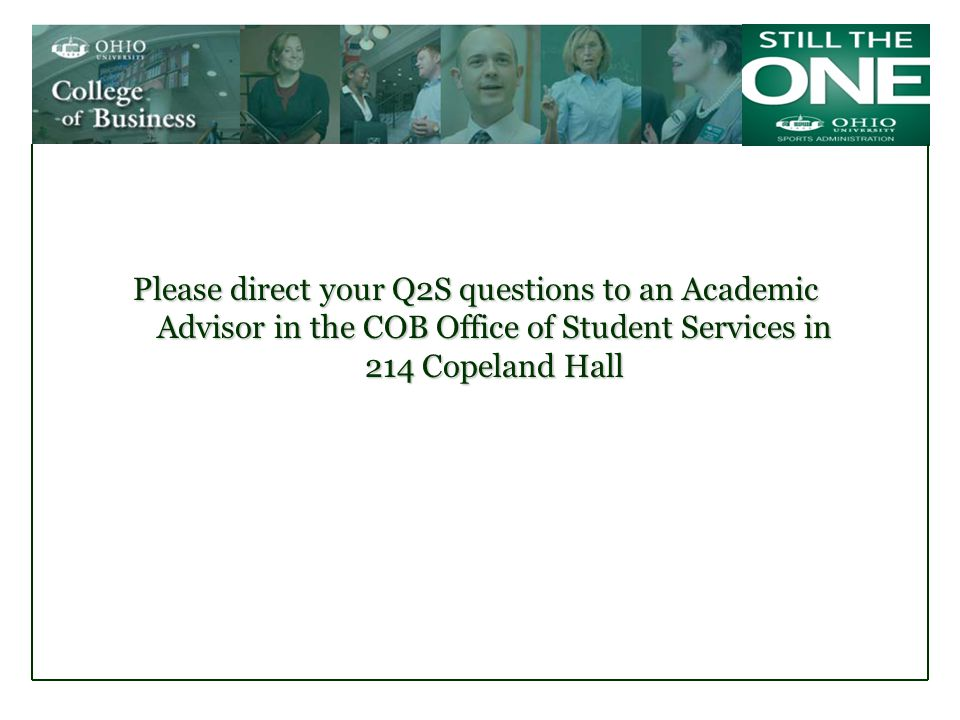 Please direct your Q2S questions to an Academic Advisor in the COB Office of Student Services in 214 Copeland Hall