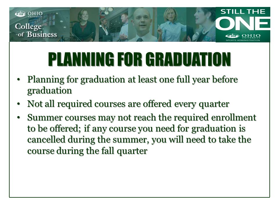 PLANNING FOR GRADUATION Planning for graduation at least one full year before graduation Planning for graduation at least one full year before graduation Not all required courses are offered every quarter Not all required courses are offered every quarter Summer courses may not reach the required enrollment to be offered; if any course you need for graduation is cancelled during the summer, you will need to take the course during the fall quarter Summer courses may not reach the required enrollment to be offered; if any course you need for graduation is cancelled during the summer, you will need to take the course during the fall quarter