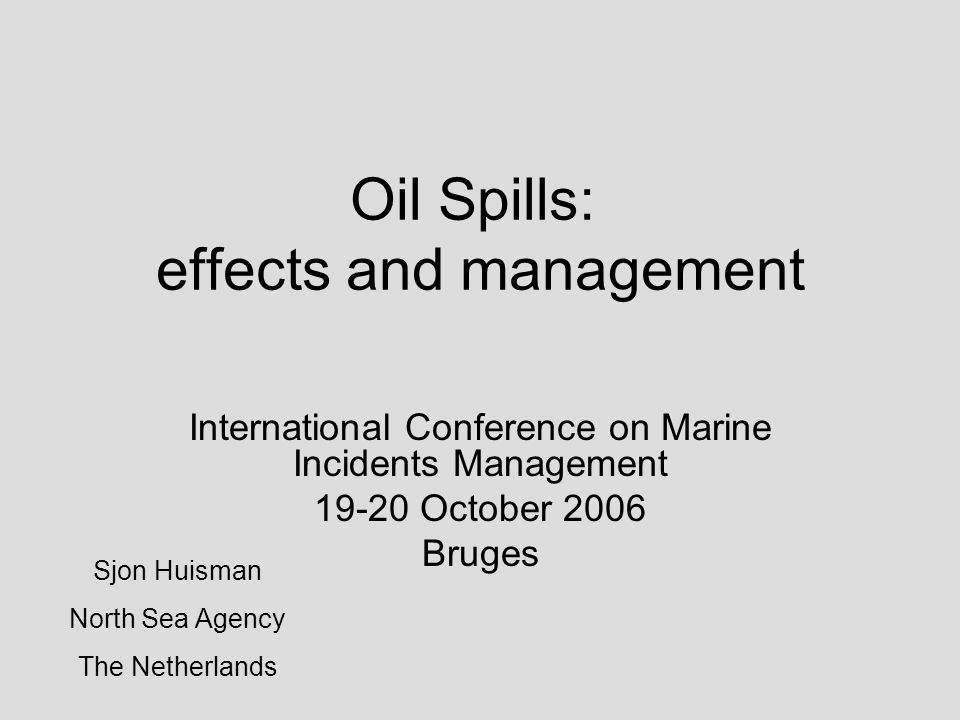 Oil Spills: effects and management International Conference on Marine Incidents Management 19-20 October 2006 Bruges Sjon Huisman North Sea Agency The Netherlands