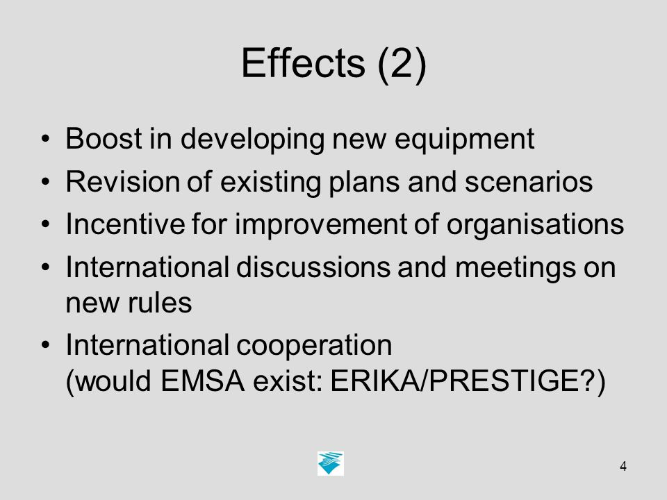 4 Effects (2) Boost in developing new equipment Revision of existing plans and scenarios Incentive for improvement of organisations International discussions and meetings on new rules International cooperation (would EMSA exist: ERIKA/PRESTIGE )