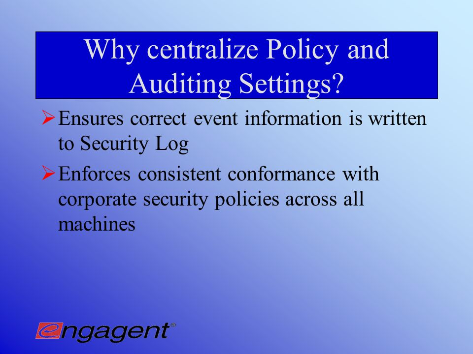Managing Policy Settings with Event Log Sentry Centralized management of Event Log Settings and Audit Polices Regular scans of settings and ability to reset policies and settings according to selected template(s)