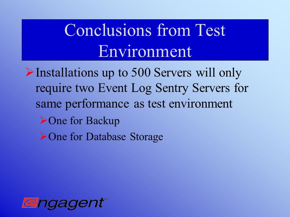 Test Environment Performance Used one Event Log Sentry Server Migrate Events Backup Logs Processor Utilization and Network Traffic Unaffected on all monitored machines (250) Processor Utilization on Event Log Sentry Server hovered around 3%Never higher than 7% Event Log Sentry Server also ran PDC and SQL Server