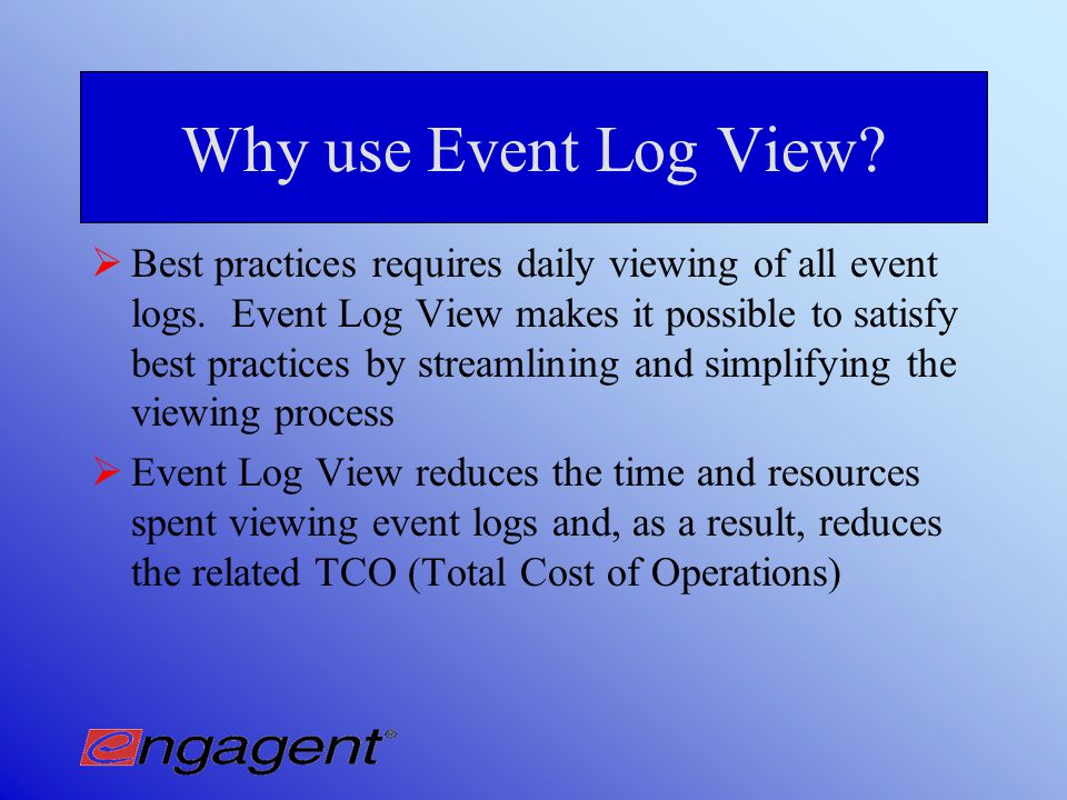 Functionality of Event Log View Consolidated view of Event Logs Grouped machines for strategic viewing Complete event log information presented Detailed filtering capabilities Create and store custom filters Custom filters for 3 rd party applications (in development)