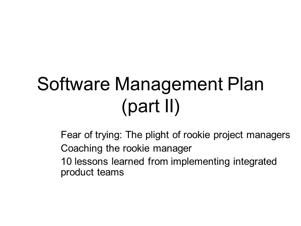 Software Management Plan (part II) Fear of trying: The plight of rookie project managers Coaching the rookie manager 10 lessons learned from implementing integrated product teams