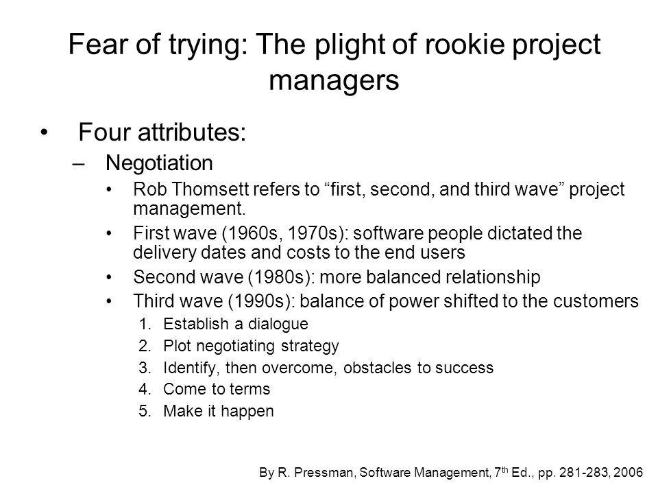 Fear of trying: The plight of rookie project managers Four attributes: –Organization Managers need organizational skills to administer the technical work, coordinate the people who are assigned the tasks, and track/control the progress Organization is a partitioning process, know how to partition well Partition the interactions with team members, know which roles are most important in any given situation –Facilitation Make things easy for the technical people doing the work Shield the team from burdens of everyday corporate bureaucracy By R.