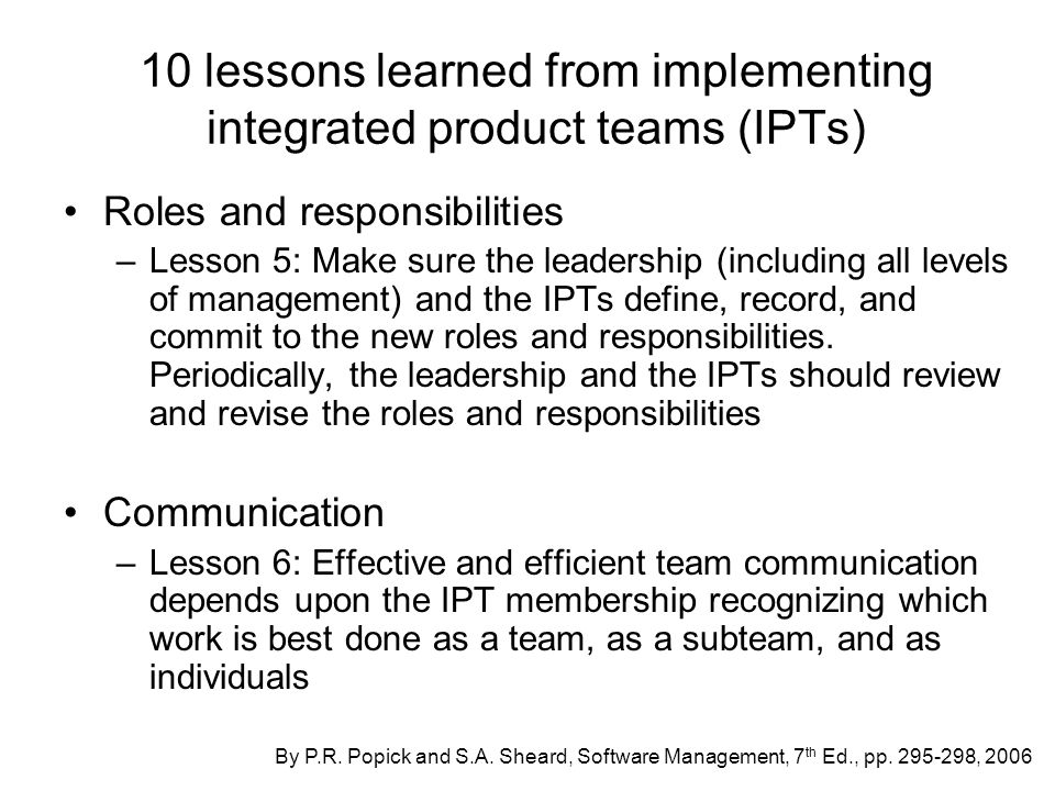 10 lessons learned from implementing integrated product teams (IPTs) Roles and responsibilities –Lesson 5: Make sure the leadership (including all levels of management) and the IPTs define, record, and commit to the new roles and responsibilities.
