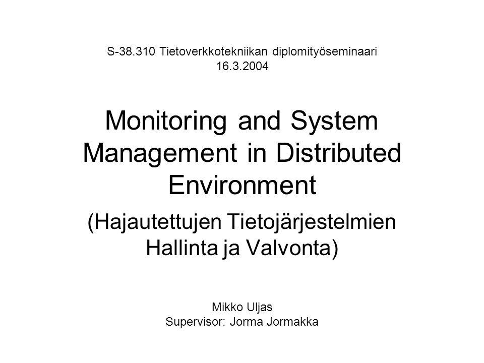 Monitoring and System Management in Distributed Environment (Hajautettujen Tietojärjestelmien Hallinta ja Valvonta) S-38.310 Tietoverkkotekniikan diplomityöseminaari 16.3.2004 Mikko Uljas Supervisor: Jorma Jormakka