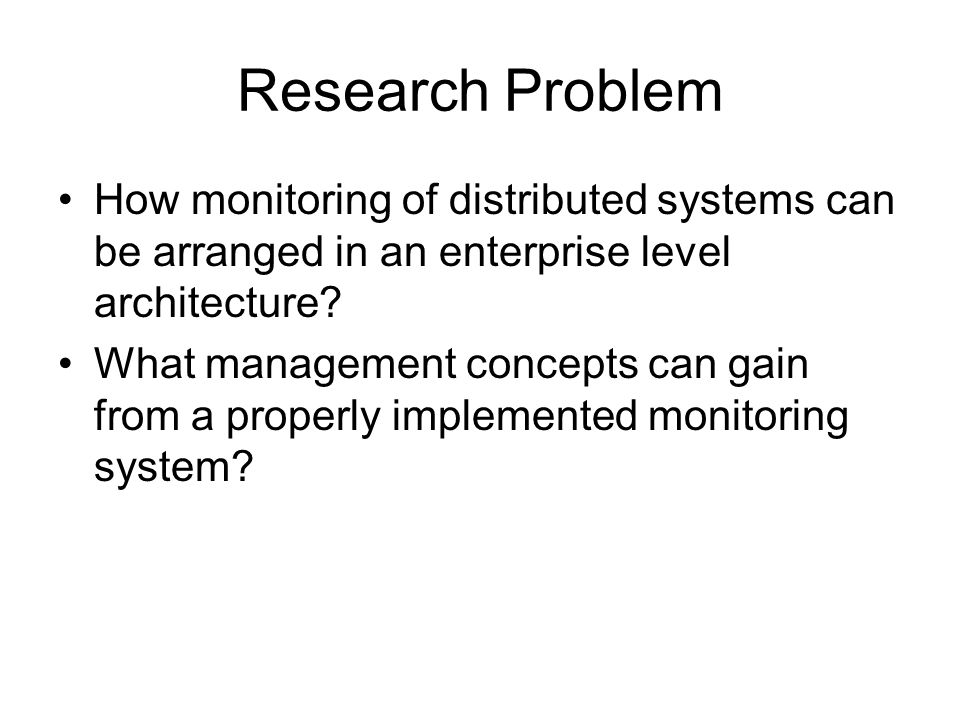 Research Problem How monitoring of distributed systems can be arranged in an enterprise level architecture.