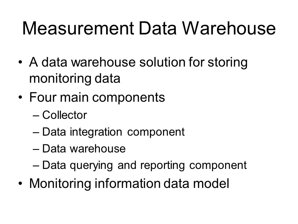 Measurement Data Warehouse A data warehouse solution for storing monitoring data Four main components –Collector –Data integration component –Data warehouse –Data querying and reporting component Monitoring information data model