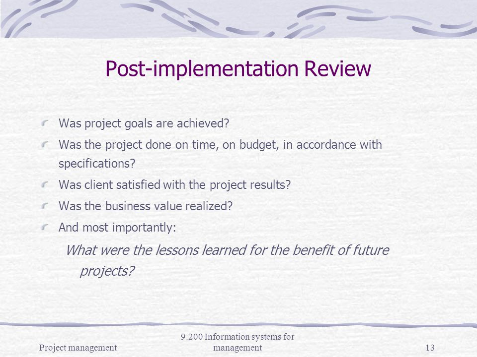 Project management 9.200 Information systems for management12 Phase 5 - Closing the project Ensure all deliverables are installed Obtain client acceptance of deliverables Ensure documentation is complete includes project overview, RFP, detailed plan, meeting minutes, change control, testing, client acceptance, post implementation review, etc.