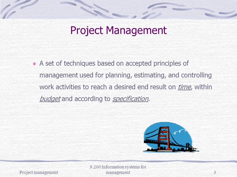 Project management 9.200 Information systems for management2 Project A sequence of connected activities having one goal or purpose and that must be completed by a specific time, within budget, and according to specification.