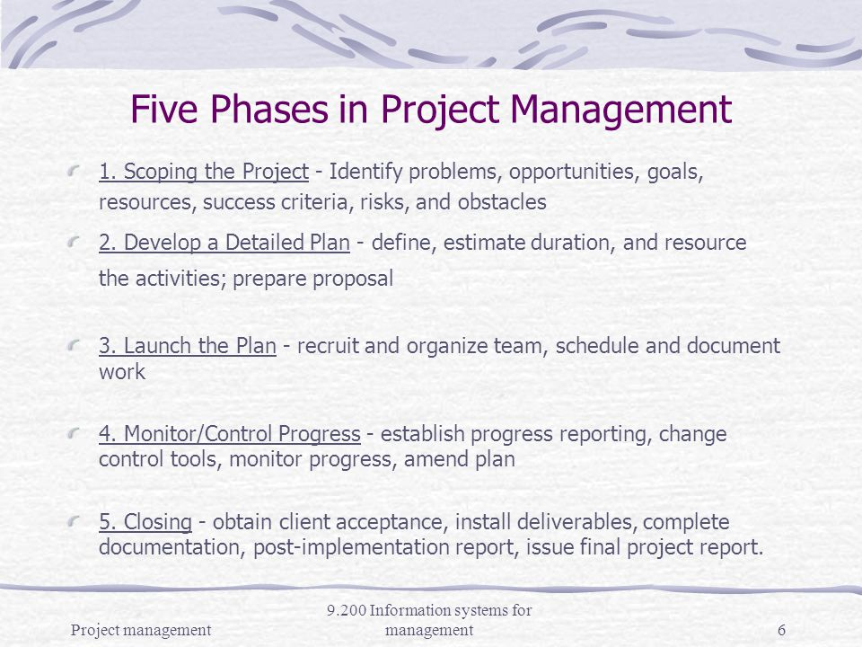 Project management 9.200 Information systems for management5 Project Managers Job Project planning - planning reduces uncertainty Managing the project - schedule and deploy resources Lead the project team, motivating, evaluating Building client partnerships, work jointly with client to define project goals and results Targeting solutions to the business priorities and direction