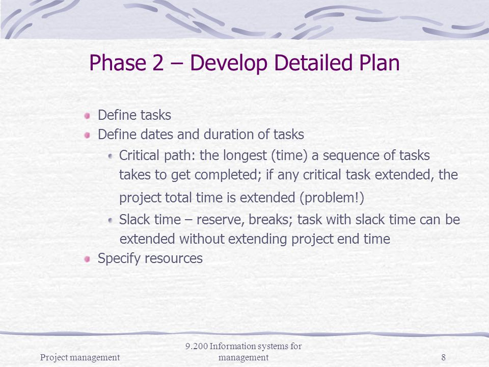 Project management 9.200 Information systems for management7 Phase 1 – Scoping the Project Includes establishing deliverables success criteria, project activity/tasks, task duration estimates, identification of critical path, resource scheduling, consensus on the project plan.