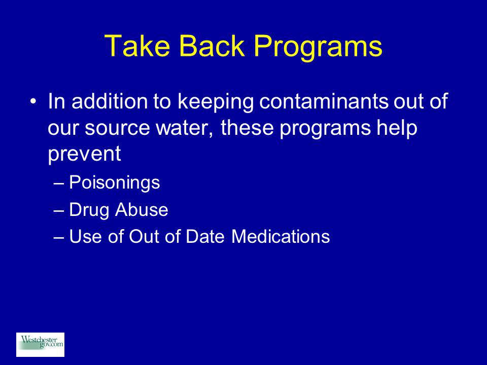 Take Back Programs In addition to keeping contaminants out of our source water, these programs help prevent –Poisonings –Drug Abuse –Use of Out of Date Medications