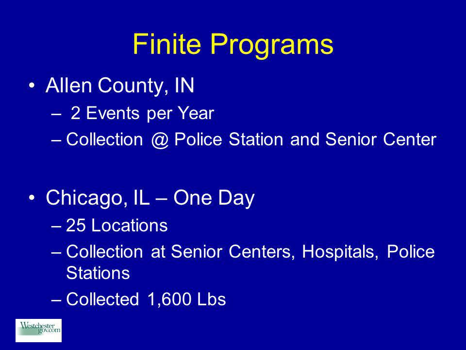 Finite Programs Allen County, IN – 2 Events per Year –Collection @ Police Station and Senior Center Chicago, IL – One Day –25 Locations –Collection at Senior Centers, Hospitals, Police Stations –Collected 1,600 Lbs