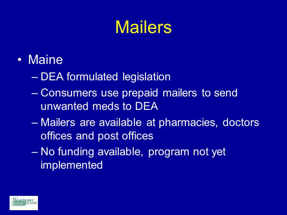 Mailers Maine –DEA formulated legislation –Consumers use prepaid mailers to send unwanted meds to DEA –Mailers are available at pharmacies, doctors offices and post offices –No funding available, program not yet implemented