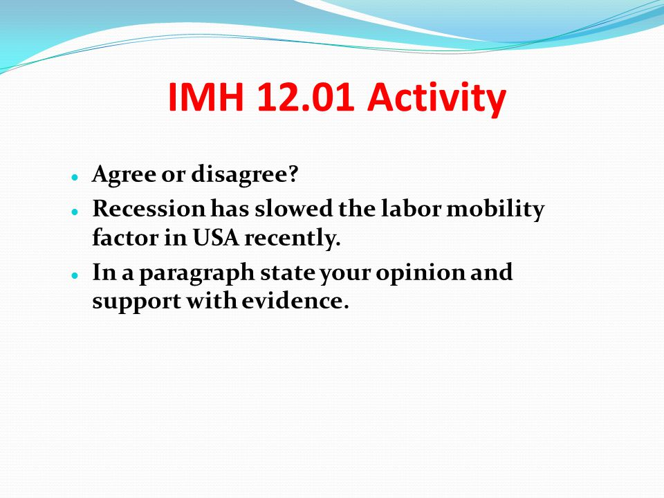 IMH 12.01 Activity Agree or disagree? Recession has slowed the labor mobility factor in USA recently. In a paragraph state your opinion and support wi