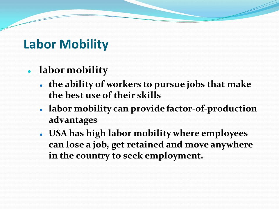 Labor Mobility labor mobility the ability of workers to pursue jobs that make the best use of their skills labor mobility can provide factor-of-produc