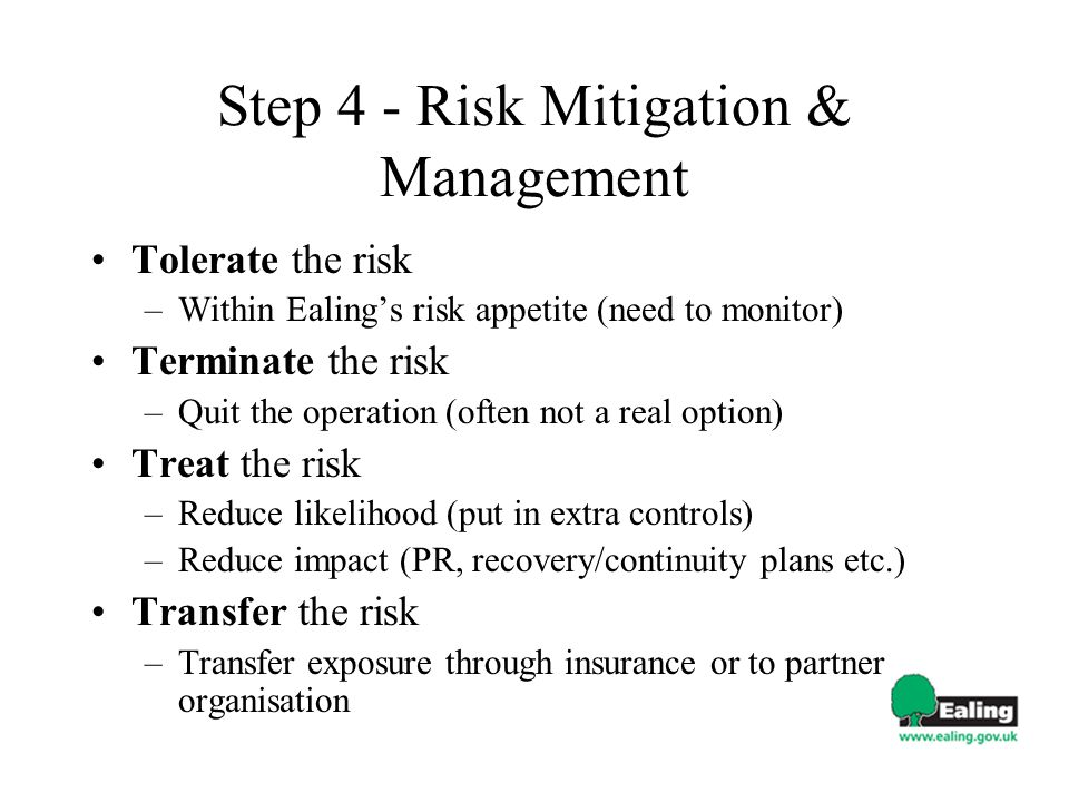 Step 4 - Risk Mitigation & Management Tolerate the risk –Within Ealings risk appetite (need to monitor) Terminate the risk –Quit the operation (often not a real option) Treat the risk –Reduce likelihood (put in extra controls) –Reduce impact (PR, recovery/continuity plans etc.) Transfer the risk –Transfer exposure through insurance or to partner organisation