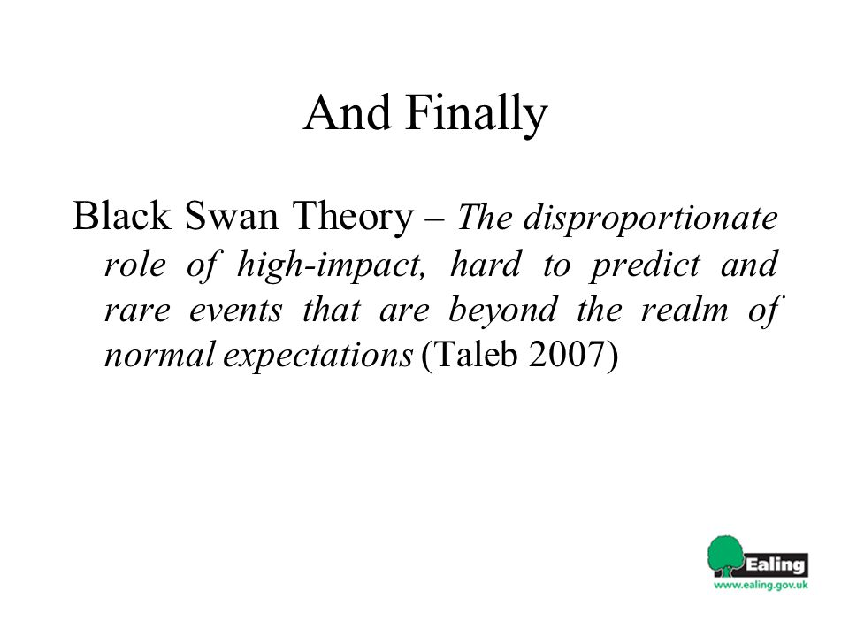 And Finally Black Swan Theory – The disproportionate role of high-impact, hard to predict and rare events that are beyond the realm of normal expectations (Taleb 2007)