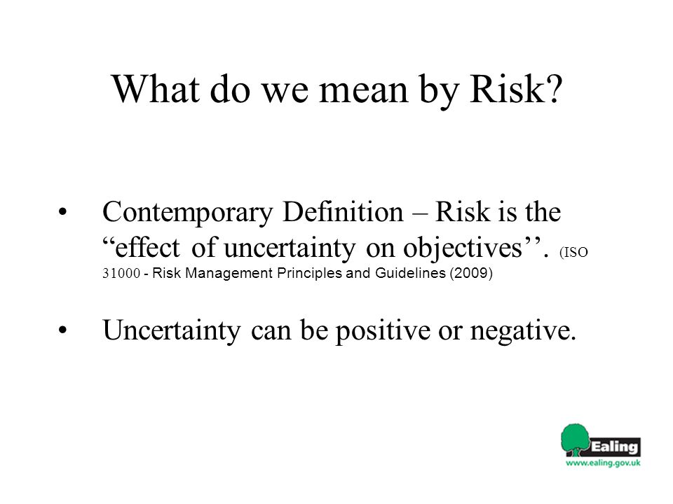 What do we mean by Risk? Contemporary Definition – Risk is the effect of uncertainty on objectives. (ISO 31000 - Risk Management Principles and Guidel