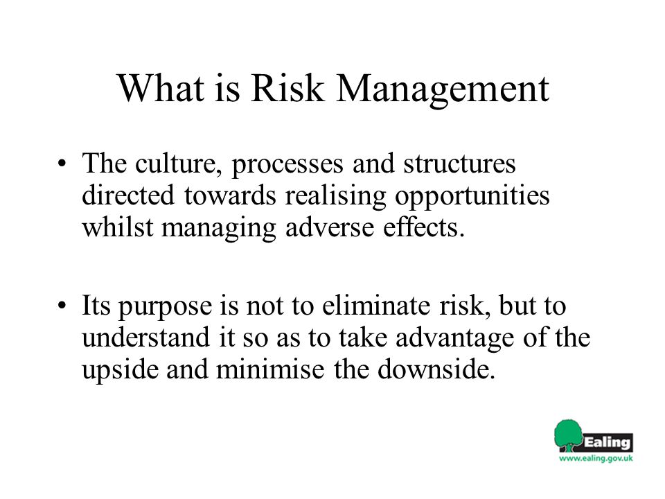 What is Risk Management The culture, processes and structures directed towards realising opportunities whilst managing adverse effects.