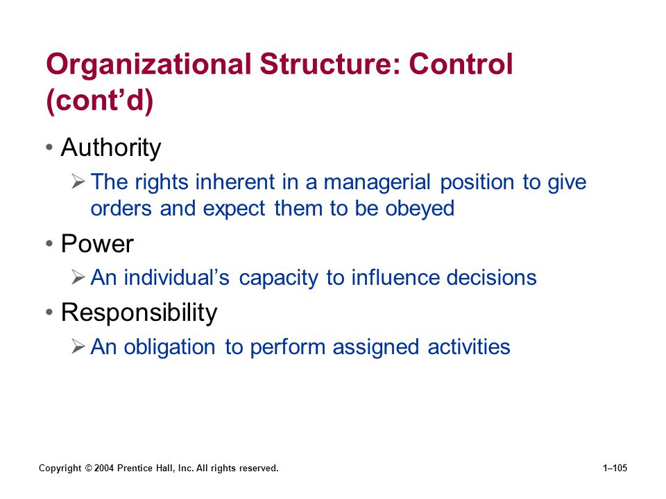 Copyright © 2004 Prentice Hall, Inc. All rights reserved.1–105 Organizational Structure: Control (contd) Authority The rights inherent in a managerial