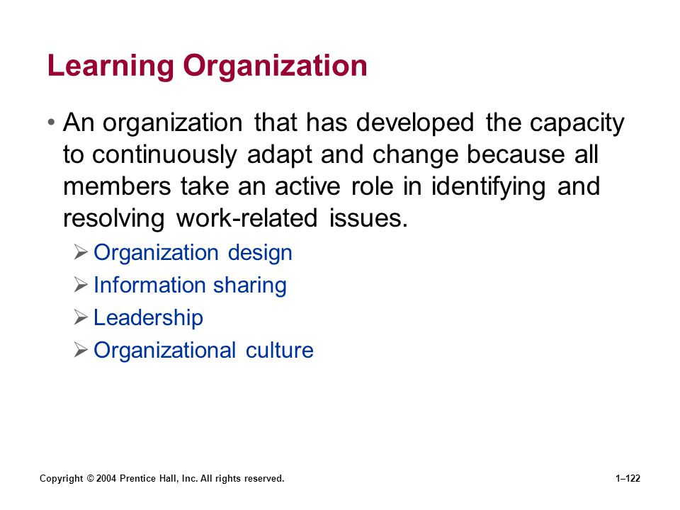 Copyright © 2004 Prentice Hall, Inc. All rights reserved.1–122 Learning Organization An organization that has developed the capacity to continuously a