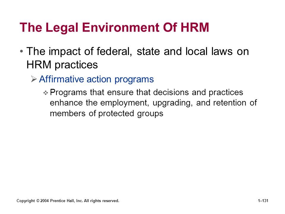 Copyright © 2004 Prentice Hall, Inc. All rights reserved.1–131 The Legal Environment Of HRM The impact of federal, state and local laws on HRM practic