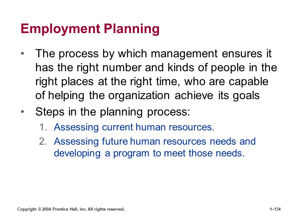 Copyright © 2004 Prentice Hall, Inc. All rights reserved.1–134 Employment Planning The process by which management ensures it has the right number and