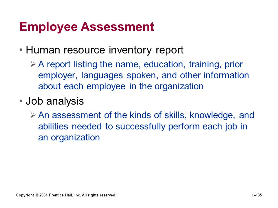Copyright © 2004 Prentice Hall, Inc. All rights reserved.1–135 Employee Assessment Human resource inventory report A report listing the name, educatio