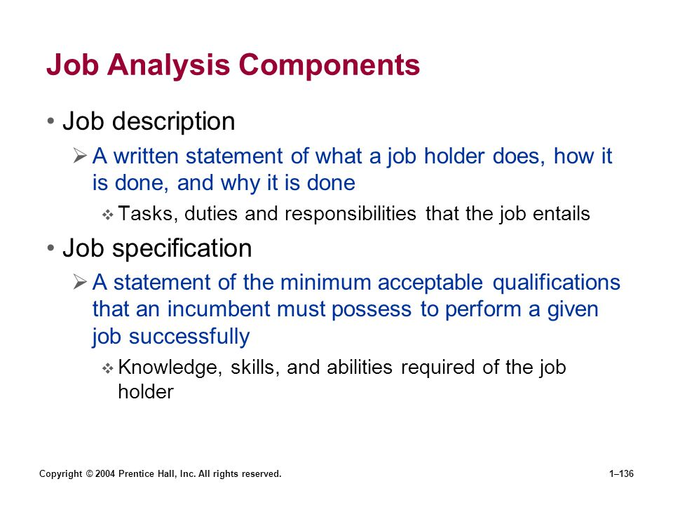 Copyright © 2004 Prentice Hall, Inc. All rights reserved.1–136 Job Analysis Components Job description A written statement of what a job holder does,