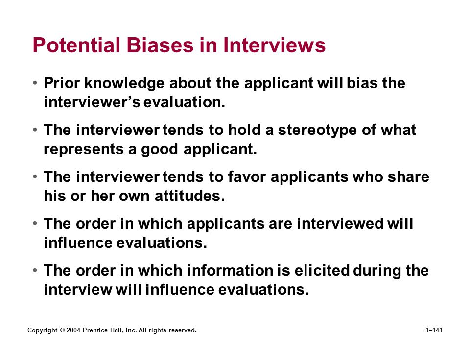 Copyright © 2004 Prentice Hall, Inc. All rights reserved.1–141 Potential Biases in Interviews Prior knowledge about the applicant will bias the interv