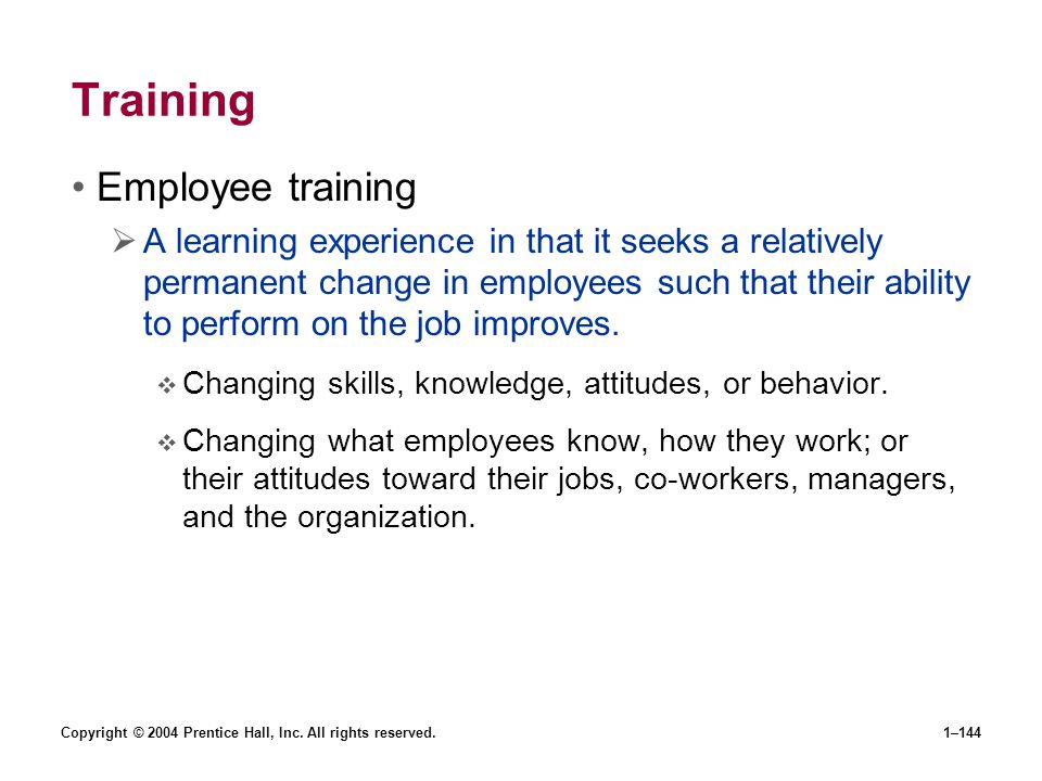 Copyright © 2004 Prentice Hall, Inc. All rights reserved.1–144 Training Employee training A learning experience in that it seeks a relatively permanen