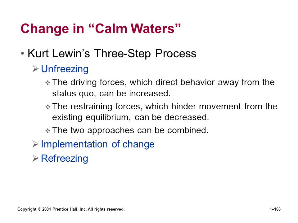 Copyright © 2004 Prentice Hall, Inc. All rights reserved.1–168 Change in Calm Waters Kurt Lewins Three-Step Process Unfreezing The driving forces, whi