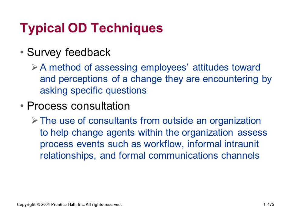 Copyright © 2004 Prentice Hall, Inc. All rights reserved.1–175 Typical OD Techniques Survey feedback A method of assessing employees attitudes toward
