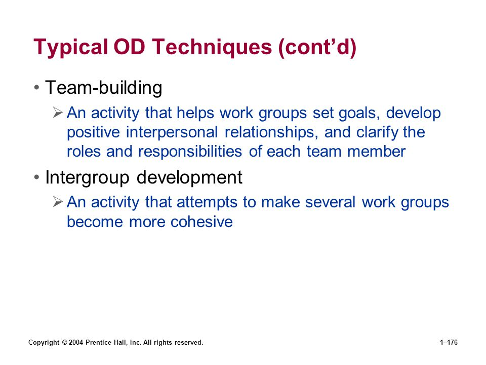 Copyright © 2004 Prentice Hall, Inc. All rights reserved.1–176 Typical OD Techniques (contd) Team-building An activity that helps work groups set goal
