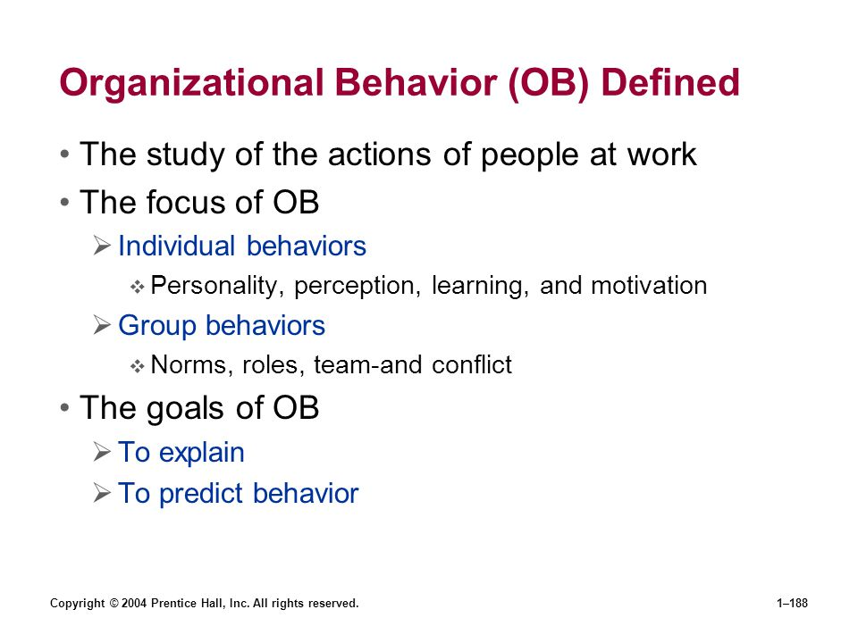 Copyright © 2004 Prentice Hall, Inc. All rights reserved.1–188 Organizational Behavior (OB) Defined The study of the actions of people at work The foc