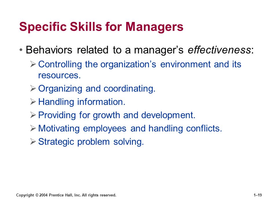 Copyright © 2004 Prentice Hall, Inc. All rights reserved.1–19 Specific Skills for Managers Behaviors related to a managers effectiveness: Controlling