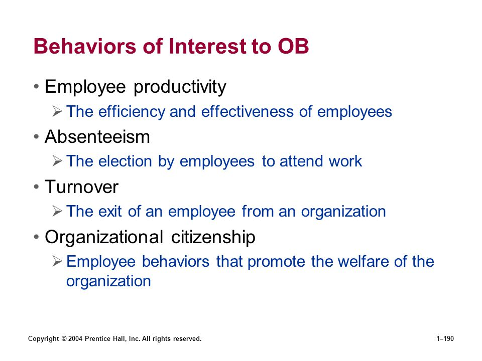 Copyright © 2004 Prentice Hall, Inc. All rights reserved.1–190 Behaviors of Interest to OB Employee productivity The efficiency and effectiveness of e