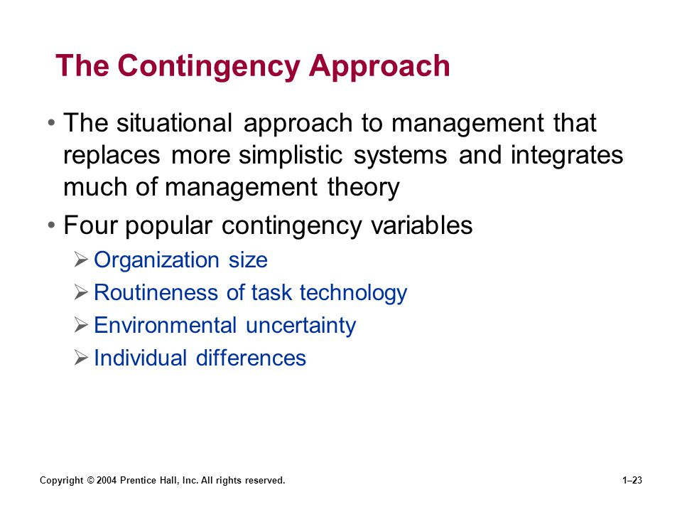 Copyright © 2004 Prentice Hall, Inc. All rights reserved.1–23 The Contingency Approach The situational approach to management that replaces more simpl