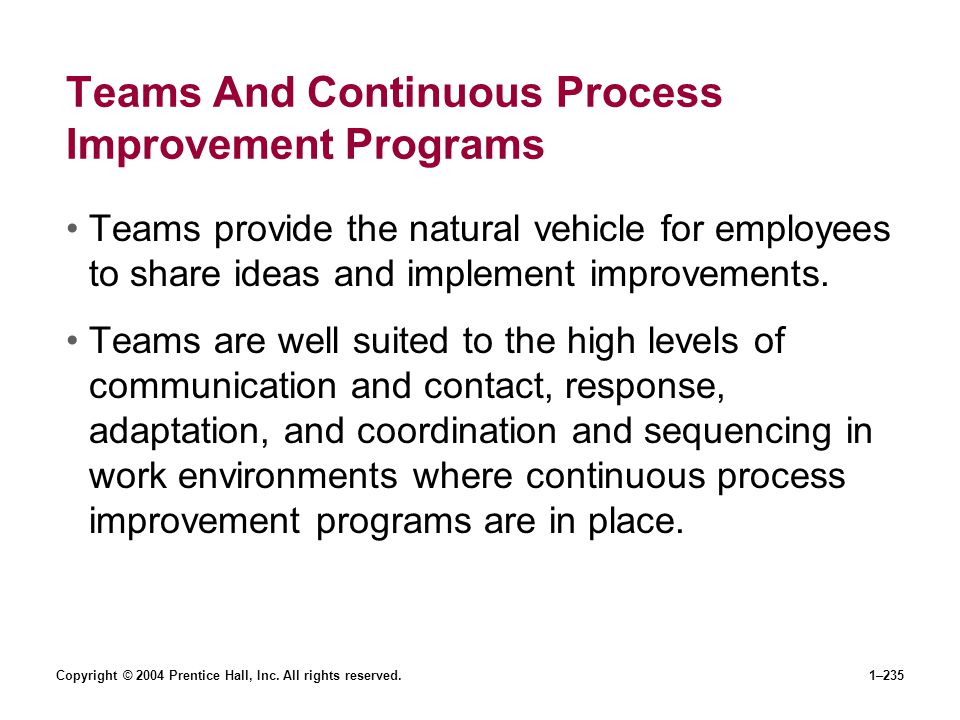 Copyright © 2004 Prentice Hall, Inc. All rights reserved.1–235 Teams And Continuous Process Improvement Programs Teams provide the natural vehicle for