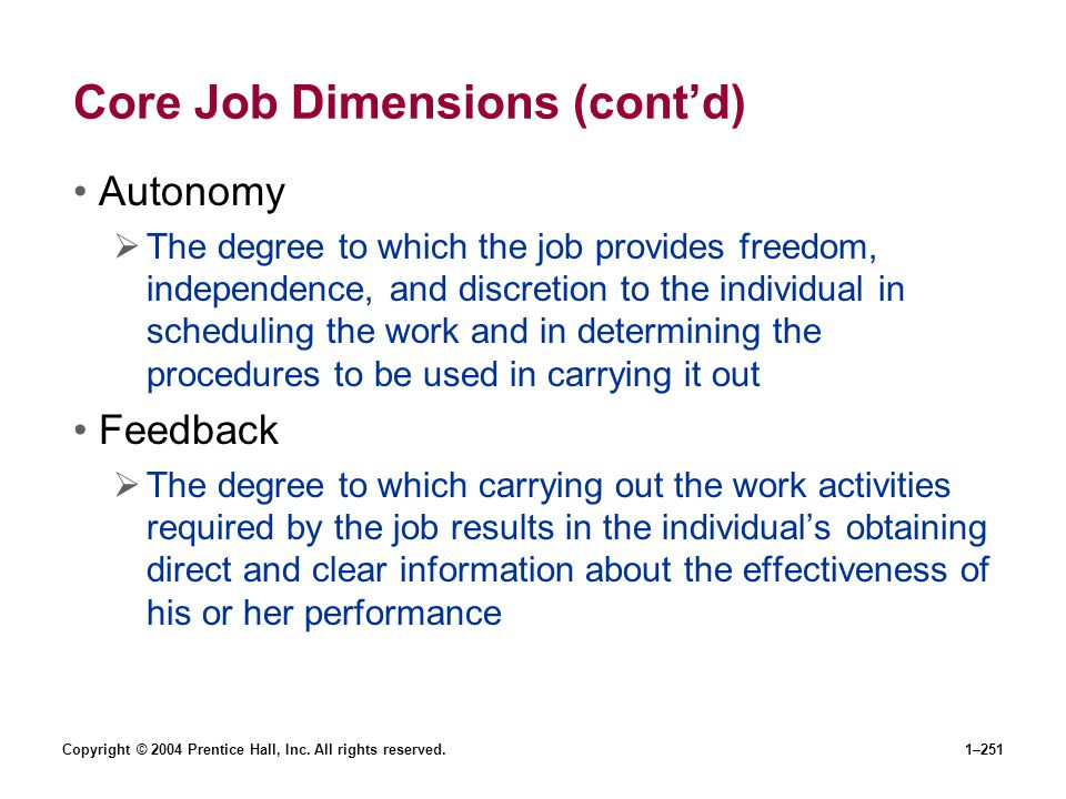 Copyright © 2004 Prentice Hall, Inc. All rights reserved.1–251 Core Job Dimensions (contd) Autonomy The degree to which the job provides freedom, inde