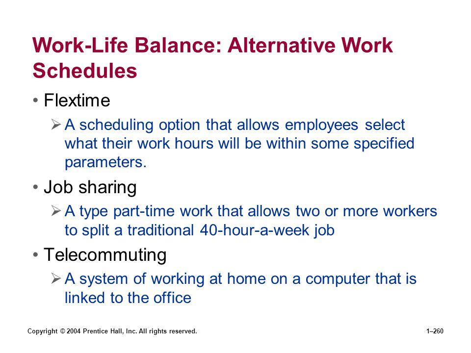 Copyright © 2004 Prentice Hall, Inc. All rights reserved.1–260 Work-Life Balance: Alternative Work Schedules Flextime A scheduling option that allows