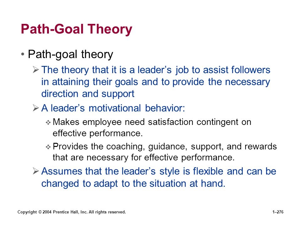Copyright © 2004 Prentice Hall, Inc. All rights reserved.1–276 Path-Goal Theory Path-goal theory The theory that it is a leaders job to assist followe