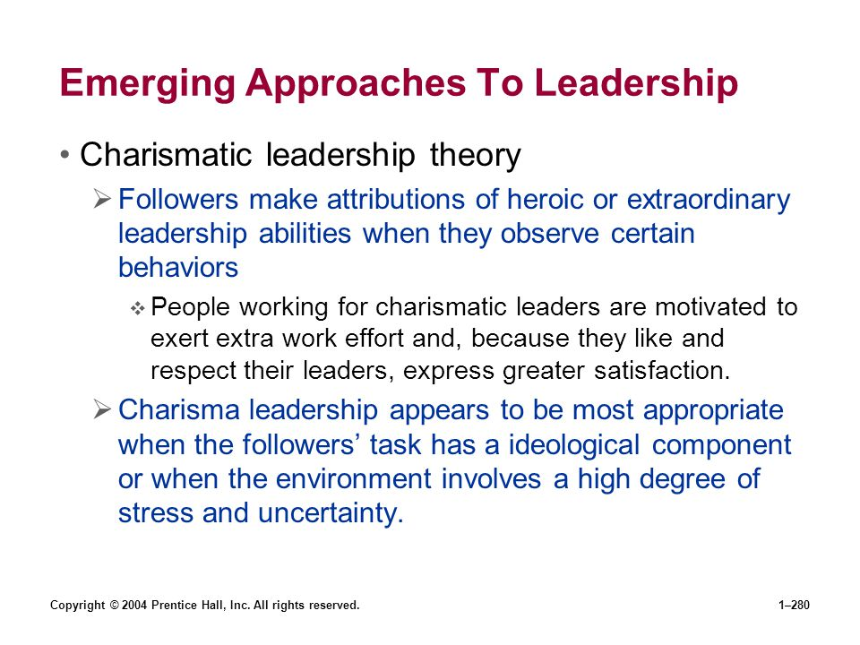 Copyright © 2004 Prentice Hall, Inc. All rights reserved.1–280 Emerging Approaches To Leadership Charismatic leadership theory Followers make attribut