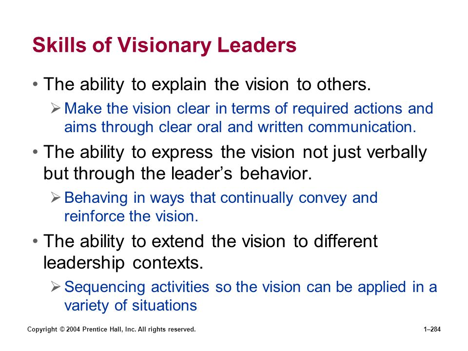 Copyright © 2004 Prentice Hall, Inc. All rights reserved.1–284 Skills of Visionary Leaders The ability to explain the vision to others. Make the visio