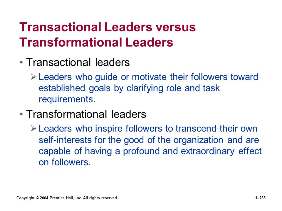 Copyright © 2004 Prentice Hall, Inc. All rights reserved.1–285 Transactional Leaders versus Transformational Leaders Transactional leaders Leaders who